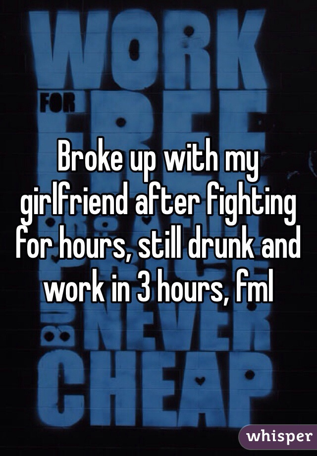 Broke up with my girlfriend after fighting for hours, still drunk and work in 3 hours, fml