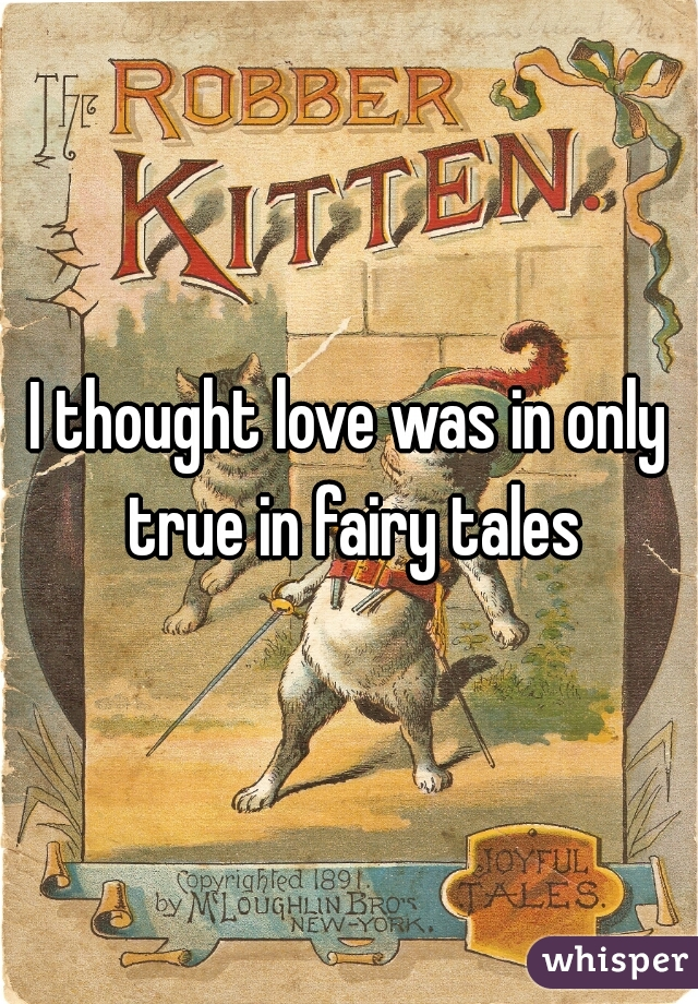 I thought love was in only true in fairy tales