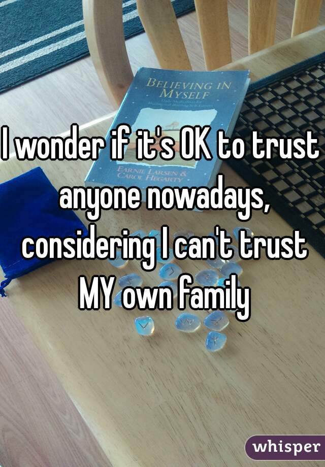 I wonder if it's OK to trust anyone nowadays, considering I can't trust MY own family