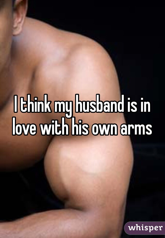 I think my husband is in love with his own arms