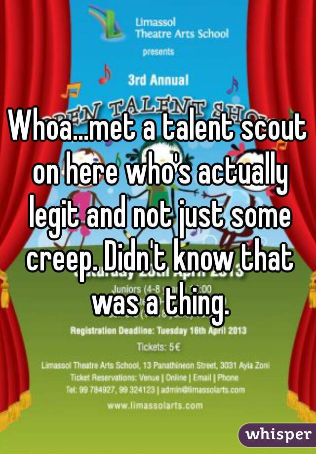 Whoa...met a talent scout on here who's actually legit and not just some creep. Didn't know that was a thing.