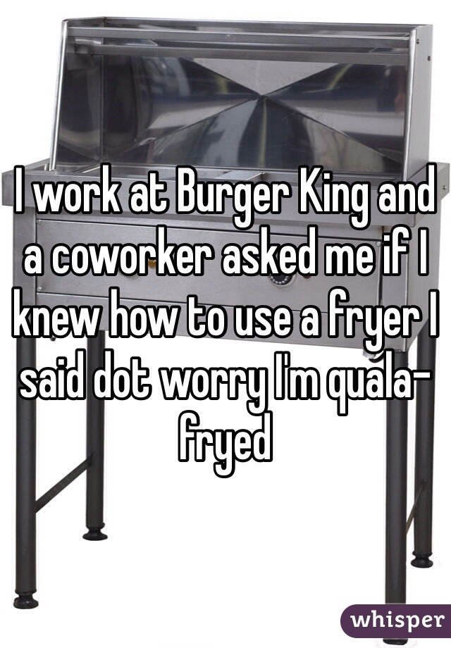 I work at Burger King and a coworker asked me if I knew how to use a fryer I said dot worry I'm quala-fryed