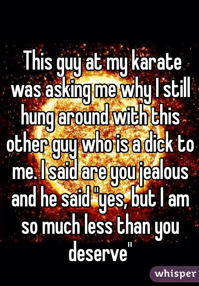 """This guy at my karate was asking me why I still hung around with this other guy who is a dick to me. I said are you jealous and he said """"yes, but I am so much less than you deserve"""""""