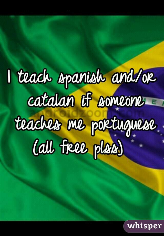 I teach spanish and/or catalan if someone teaches me portuguese (all free plss)