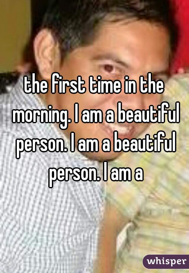 the first time in the morning. I am a beautiful person. I am a beautiful person. I am a