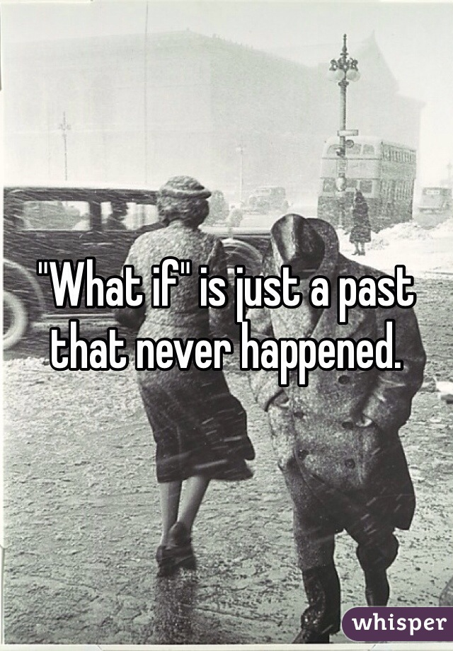 """What if"" is just a past that never happened."