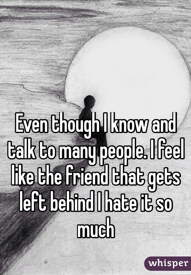 Even though I know and talk to many people. I feel like the friend that gets left behind I hate it so much
