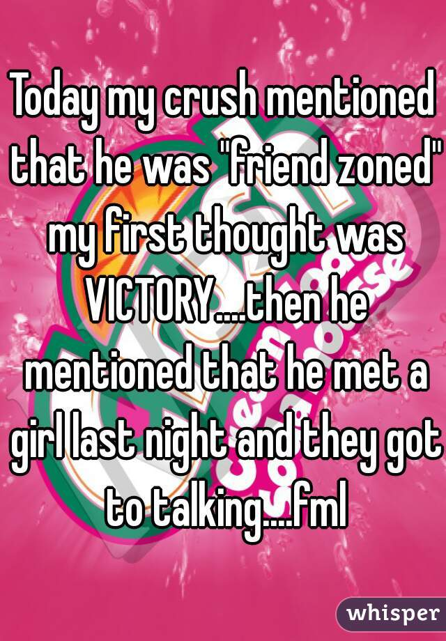 """Today my crush mentioned that he was """"friend zoned"""" my first thought was VICTORY....then he mentioned that he met a girl last night and they got to talking....fml"""