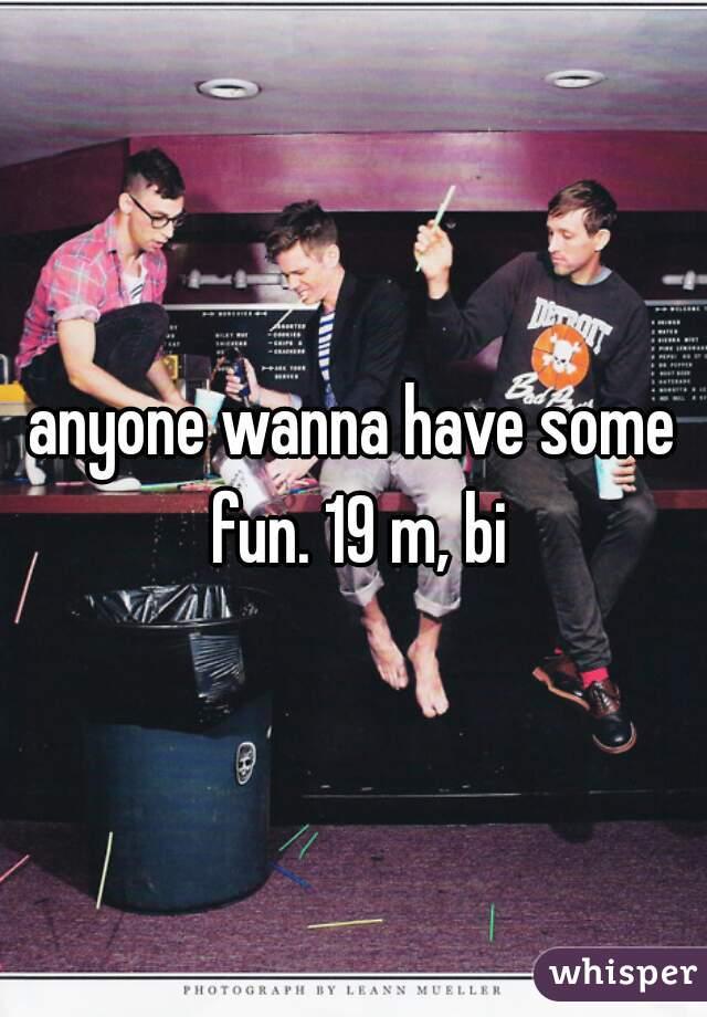 anyone wanna have some fun. 19 m, bi