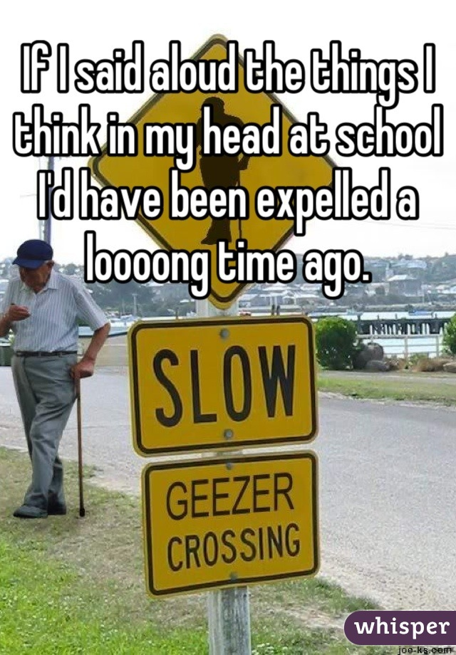 If I said aloud the things I think in my head at school I'd have been expelled a loooong time ago.