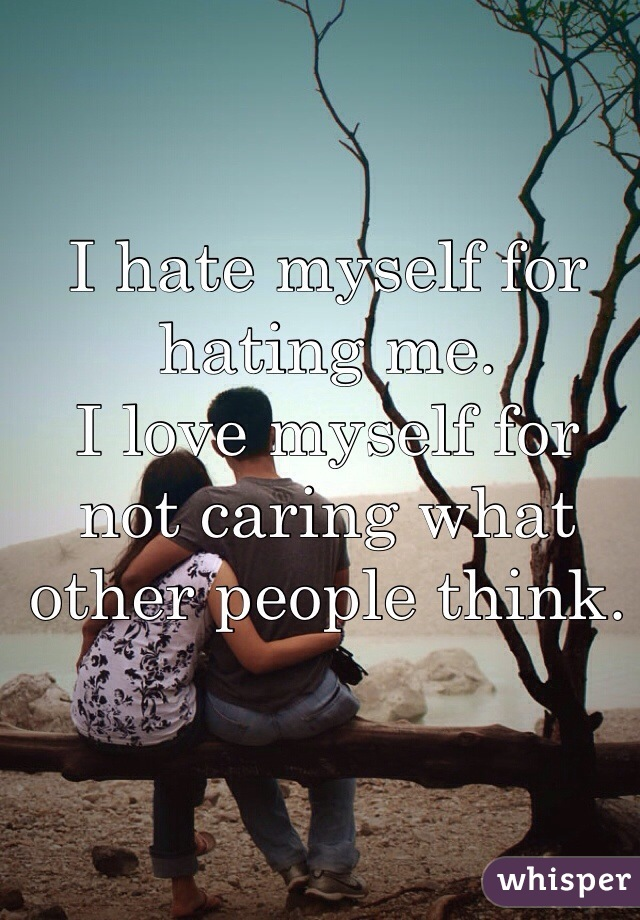 I hate myself for hating me.  I love myself for not caring what other people think.