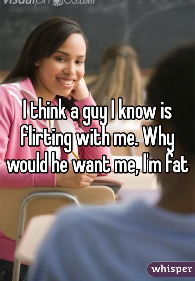 I think a guy I know is flirting with me. Why would he want me, I'm fat