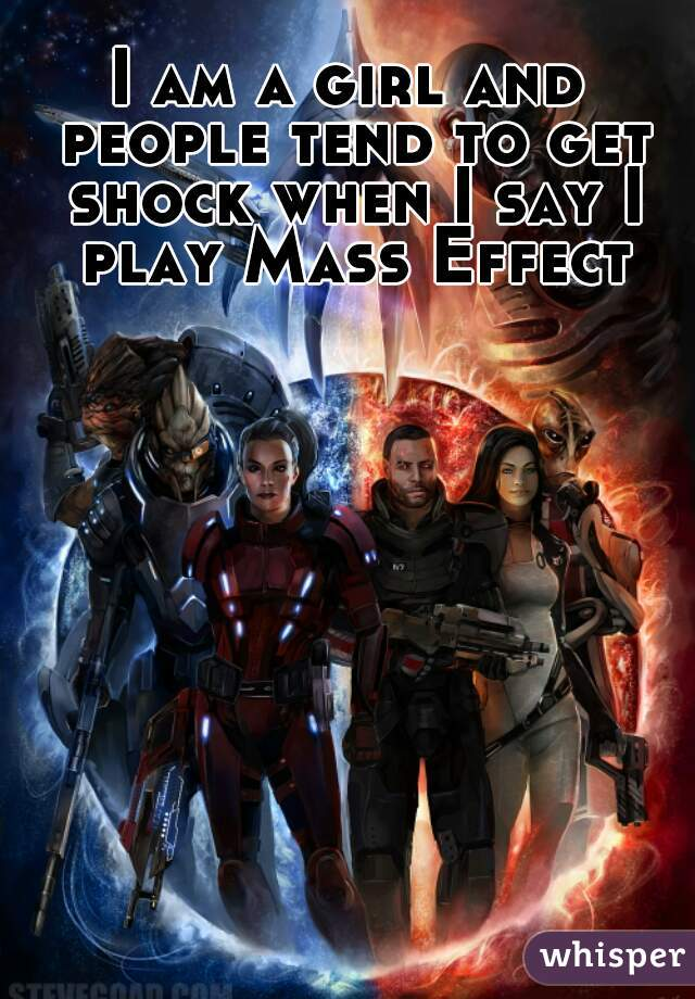 I am a girl and people tend to get shock when I say I play Mass Effect