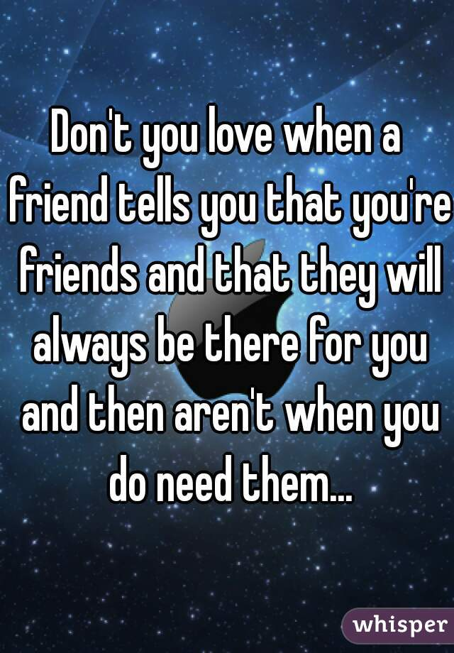 Don't you love when a friend tells you that you're friends and that they will always be there for you and then aren't when you do need them...