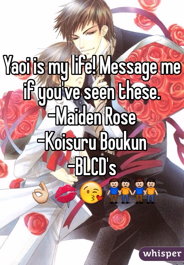 Yaoi is my life! Message me if you've seen these. -Maiden Rose -Koisuru Boukun -BLCD's 👌💋😘 👬👬