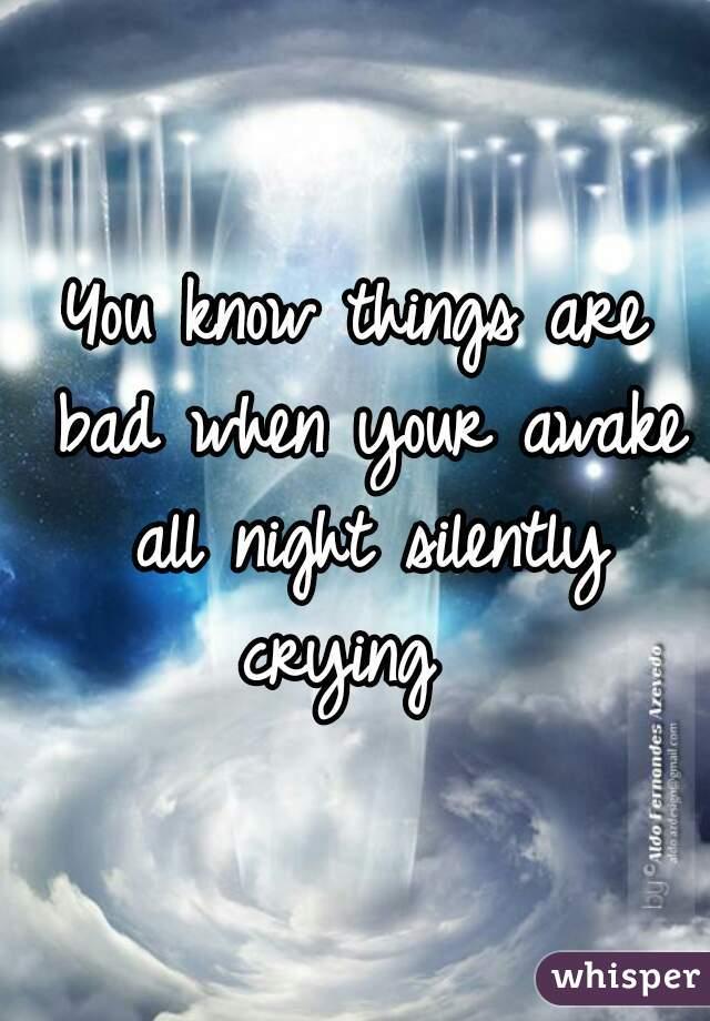 You know things are bad when your awake all night silently crying