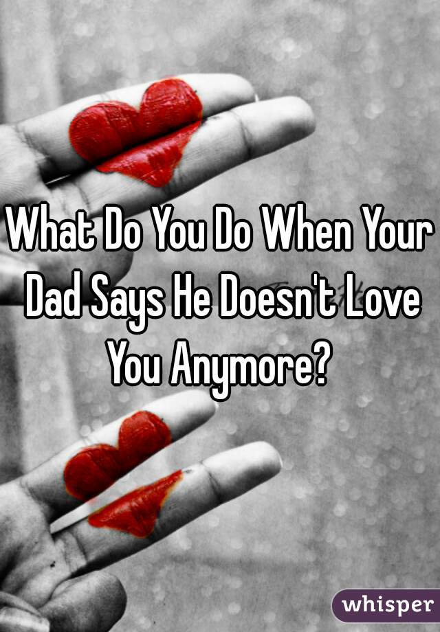 What Do You Do When Your Dad Says He Doesn't Love You Anymore?