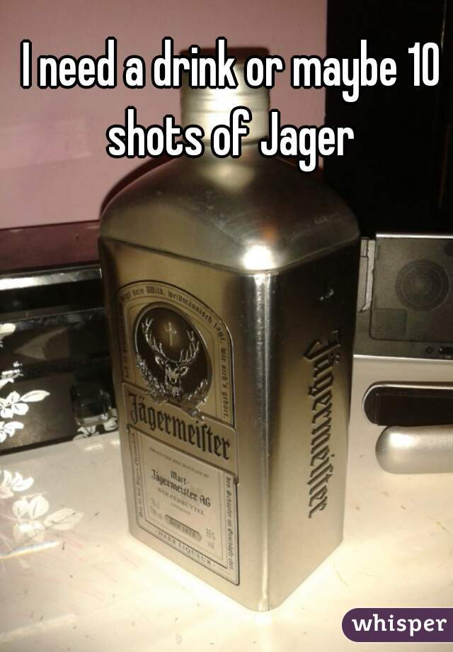 I need a drink or maybe 10 shots of Jager