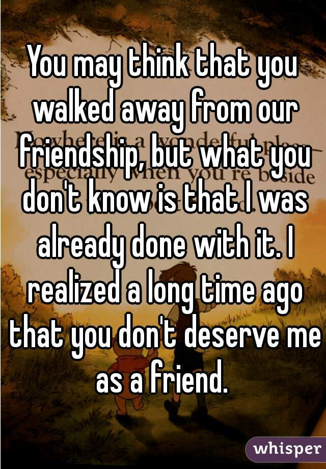 You may think that you walked away from our friendship, but what you don't know is that I was already done with it. I realized a long time ago that you don't deserve me as a friend.