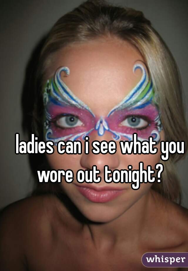 ladies can i see what you wore out tonight?