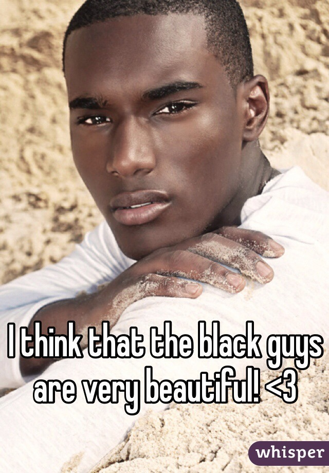 I think that the black guys are very beautiful! <3