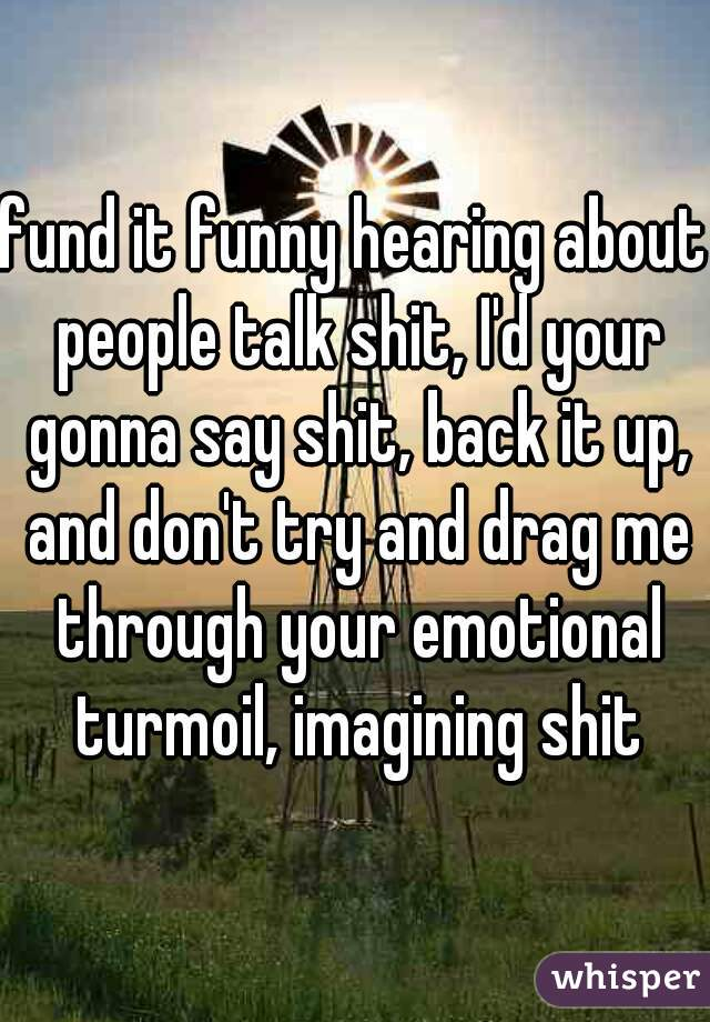 fund it funny hearing about people talk shit, I'd your gonna say shit, back it up, and don't try and drag me through your emotional turmoil, imagining shit