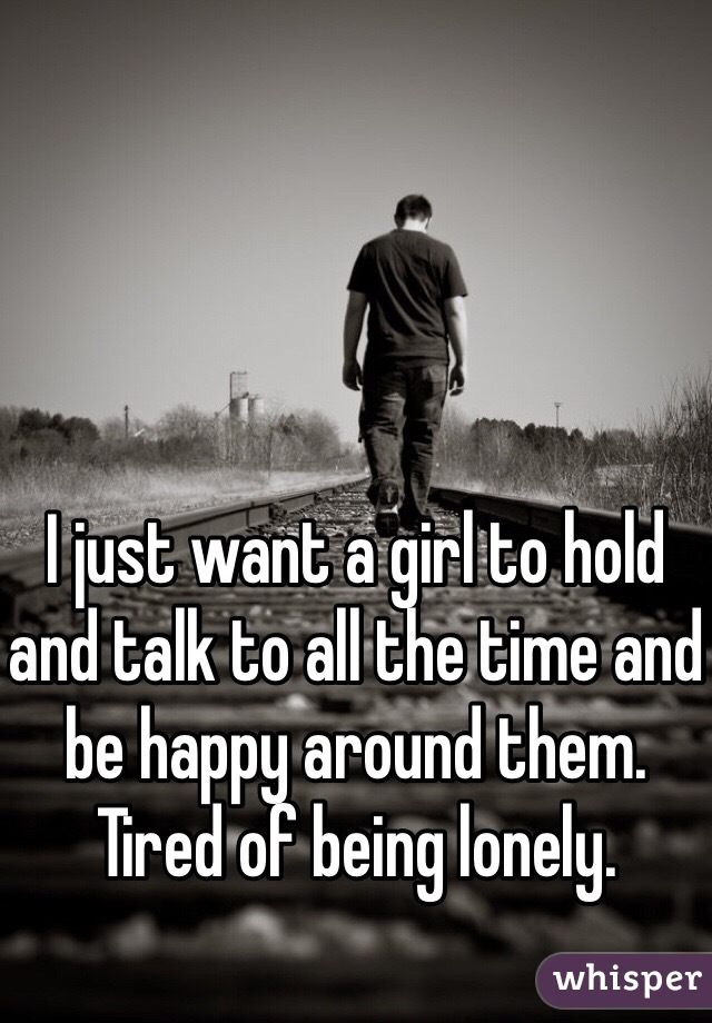 I just want a girl to hold and talk to all the time and be happy around them. Tired of being lonely.