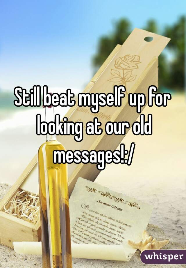 Still beat myself up for looking at our old messages!:/