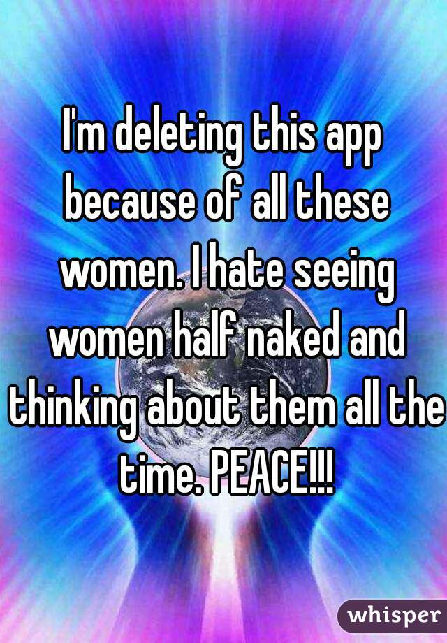 I'm deleting this app because of all these women. I hate seeing women half naked and thinking about them all the time. PEACE!!!