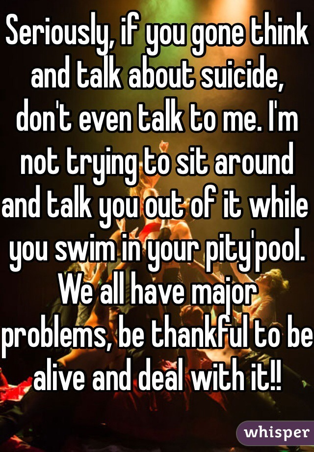 Seriously, if you gone think and talk about suicide, don't even talk to me. I'm not trying to sit around and talk you out of it while you swim in your pity'pool. We all have major problems, be thankful to be alive and deal with it!!