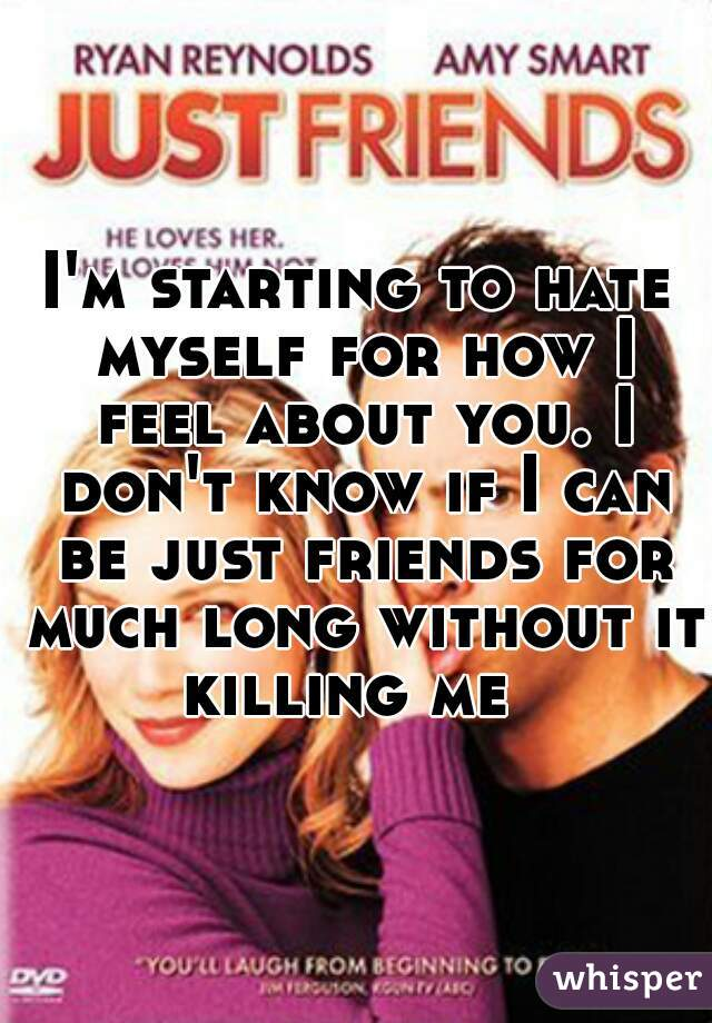 I'm starting to hate myself for how I feel about you. I don't know if I can be just friends for much long without it killing me