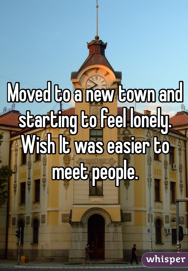 Moved to a new town and starting to feel lonely. Wish It was easier to meet people.