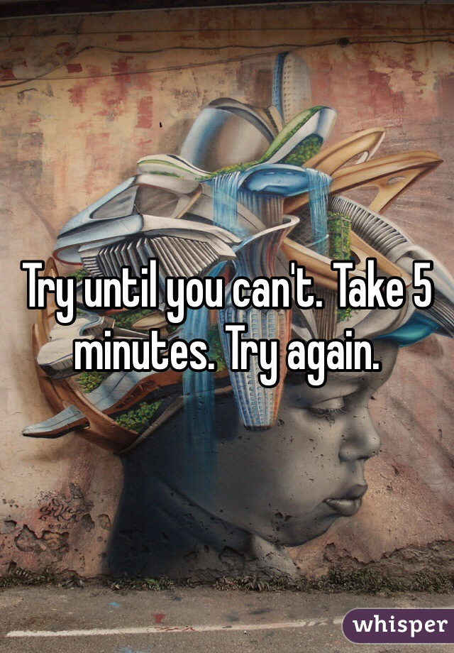 Try until you can't. Take 5 minutes. Try again.