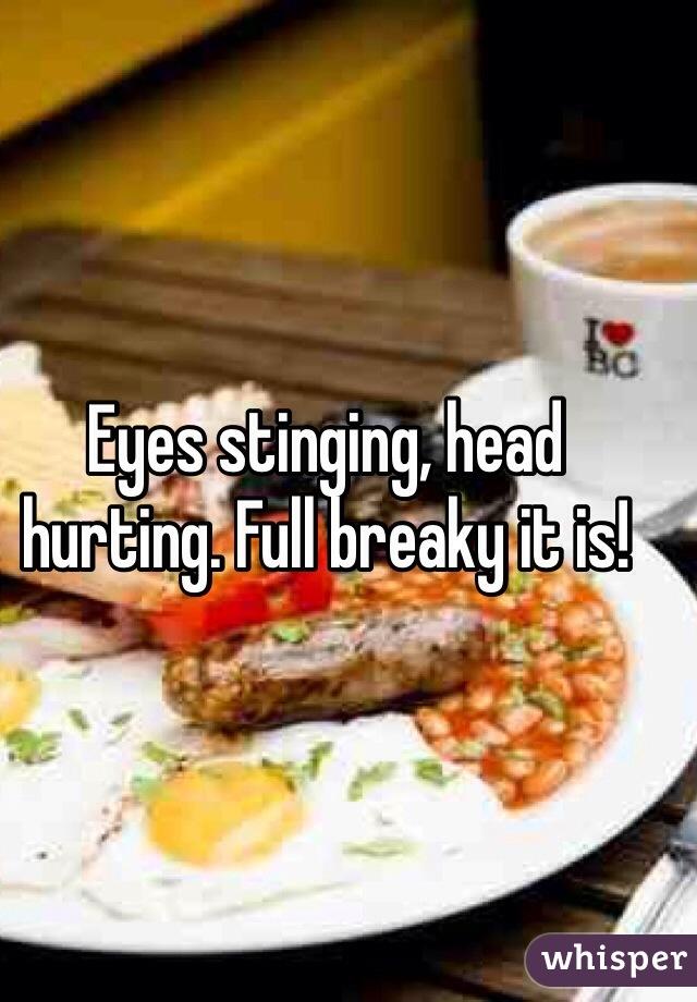 Eyes stinging, head hurting. Full breaky it is!