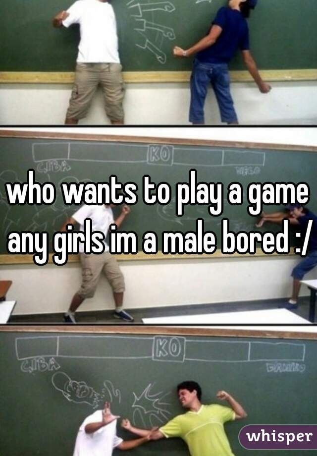 who wants to play a game any girls im a male bored :/