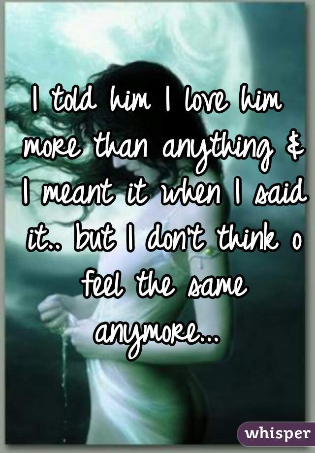 I told him I love him more than anything & I meant it when I said it.. but I don't think o feel the same anymore...
