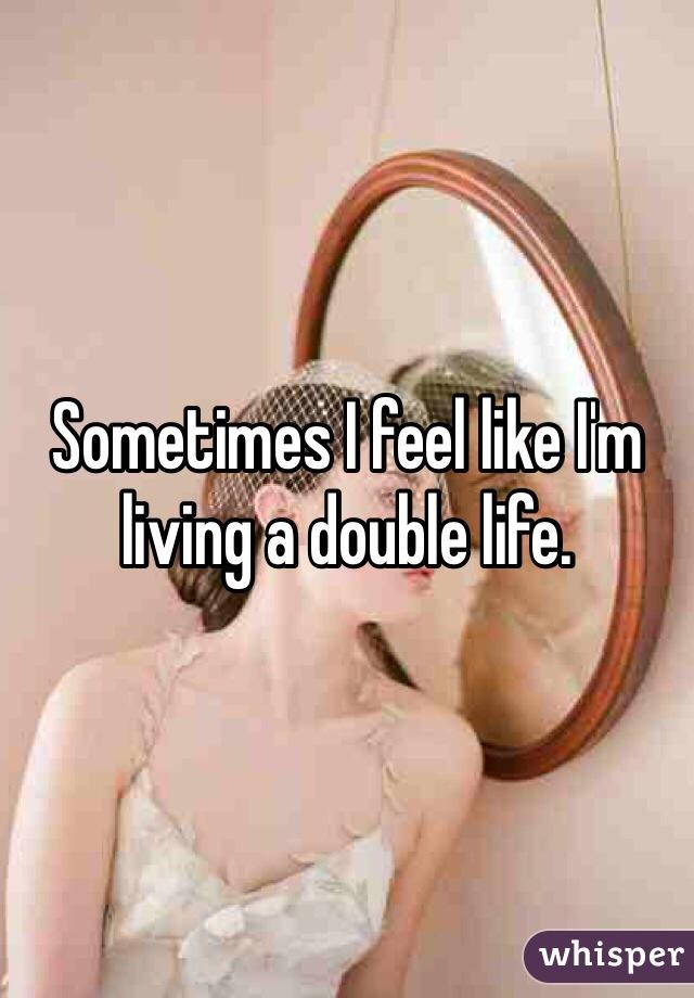 Sometimes I feel like I'm living a double life.