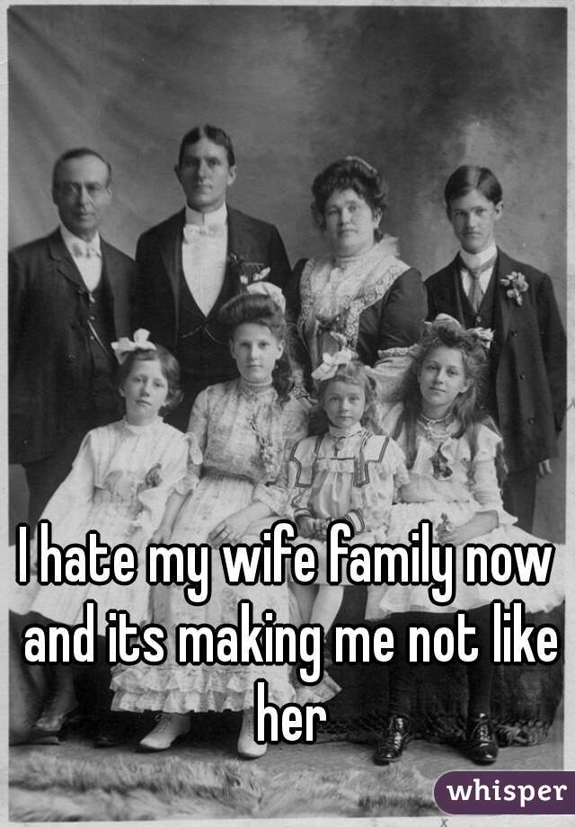 I hate my wife family now and its making me not like her