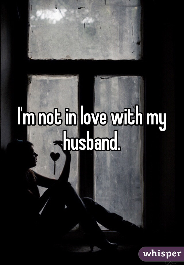 I'm not in love with my husband.