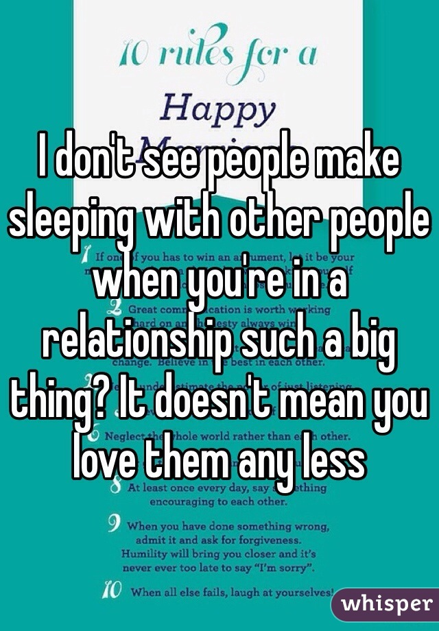 I don't see people make sleeping with other people when you're in a relationship such a big thing? It doesn't mean you love them any less