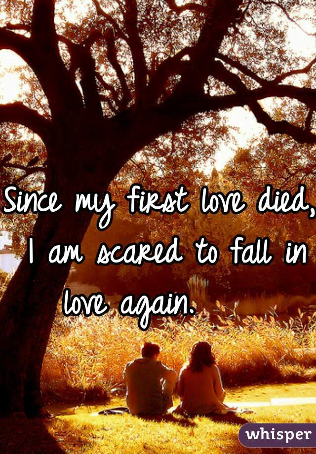 Since my first love died, I am scared to fall in love again.
