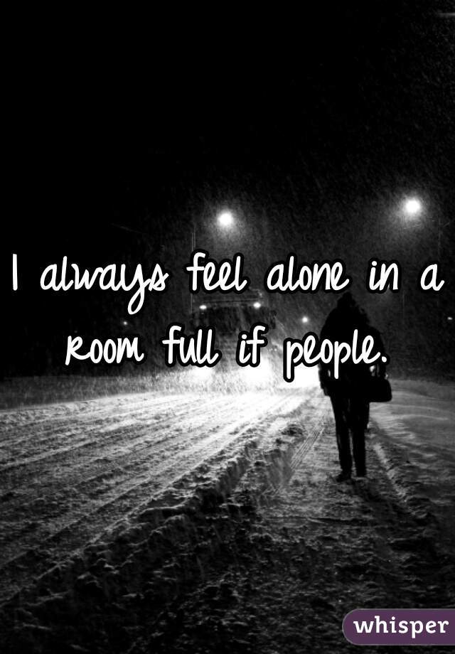 I always feel alone in a room full if people.