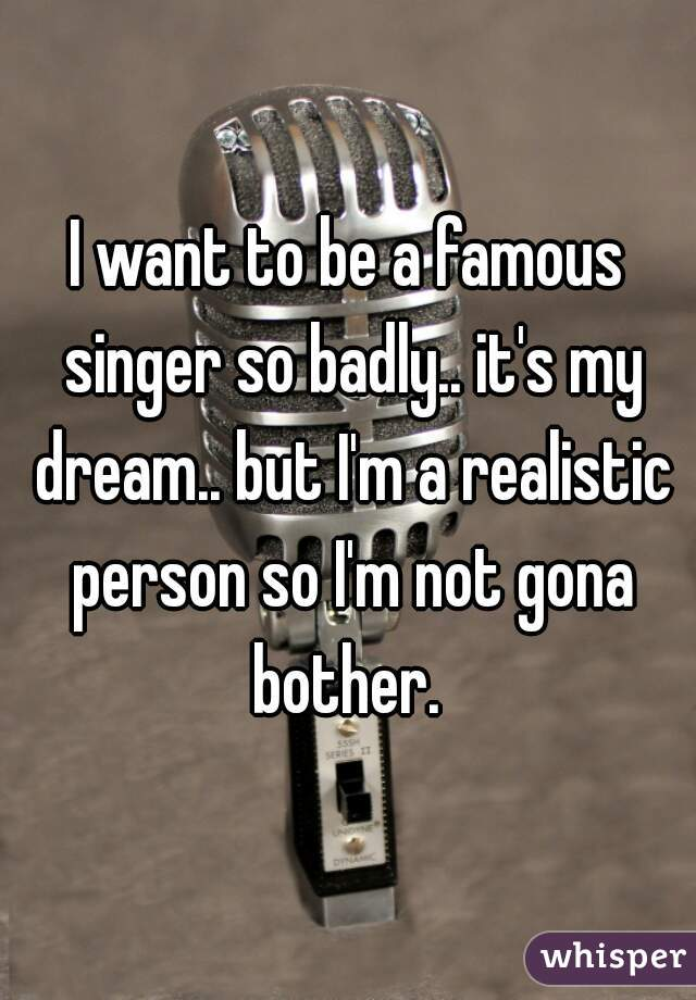 I want to be a famous singer so badly.. it's my dream.. but I'm a realistic person so I'm not gona bother.