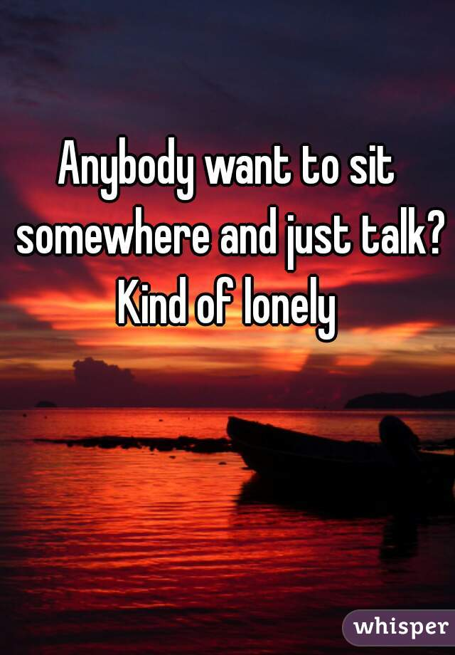 Anybody want to sit somewhere and just talk? Kind of lonely