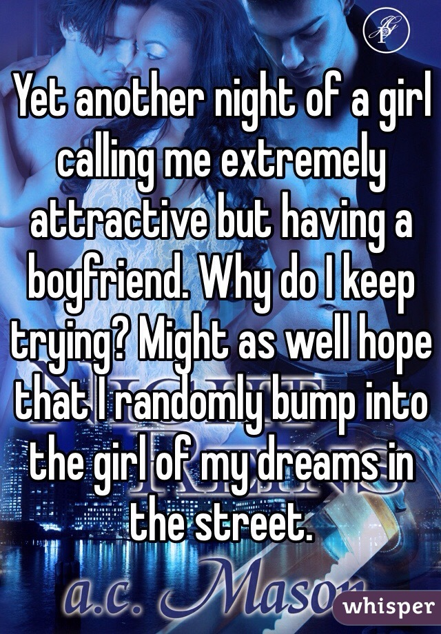 Yet another night of a girl calling me extremely attractive but having a boyfriend. Why do I keep trying? Might as well hope that I randomly bump into the girl of my dreams in the street.