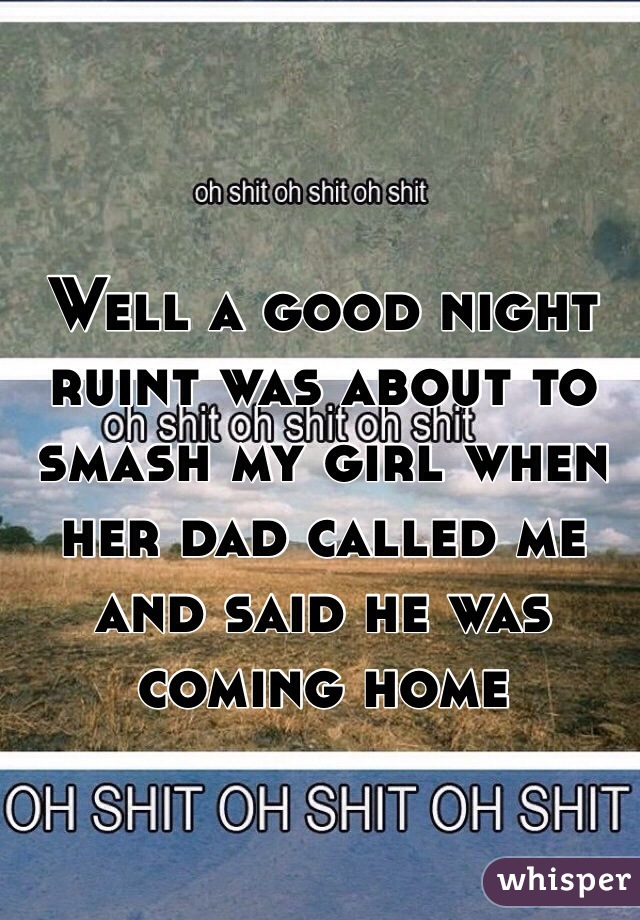 Well a good night ruint was about to smash my girl when her dad called me and said he was coming home