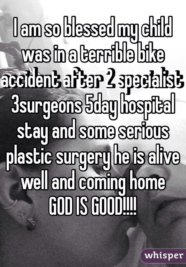 I am so blessed my child was in a terrible bike accident after 2 specialist 3surgeons 5day hospital stay and some serious plastic surgery he is alive well and coming home GOD IS GOOD!!!!