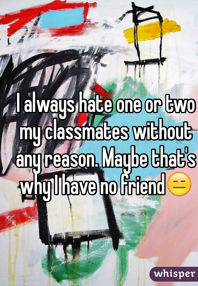 I always hate one or two my classmates without any reason. Maybe that's why I have no friend😑
