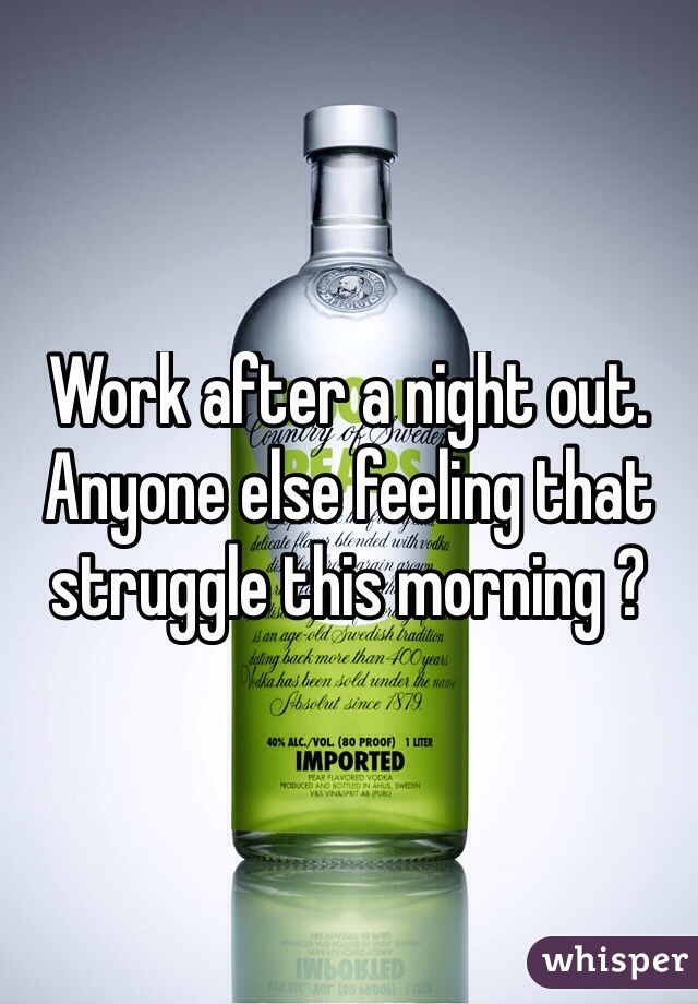Work after a night out. Anyone else feeling that struggle this morning ?