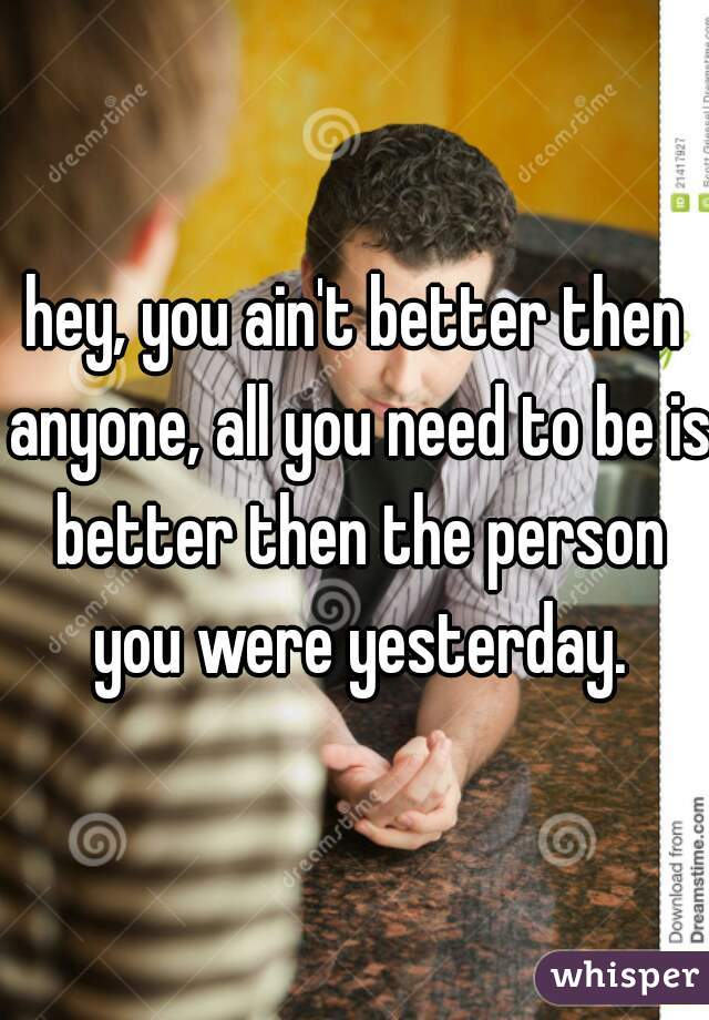 hey, you ain't better then anyone, all you need to be is better then the person you were yesterday.